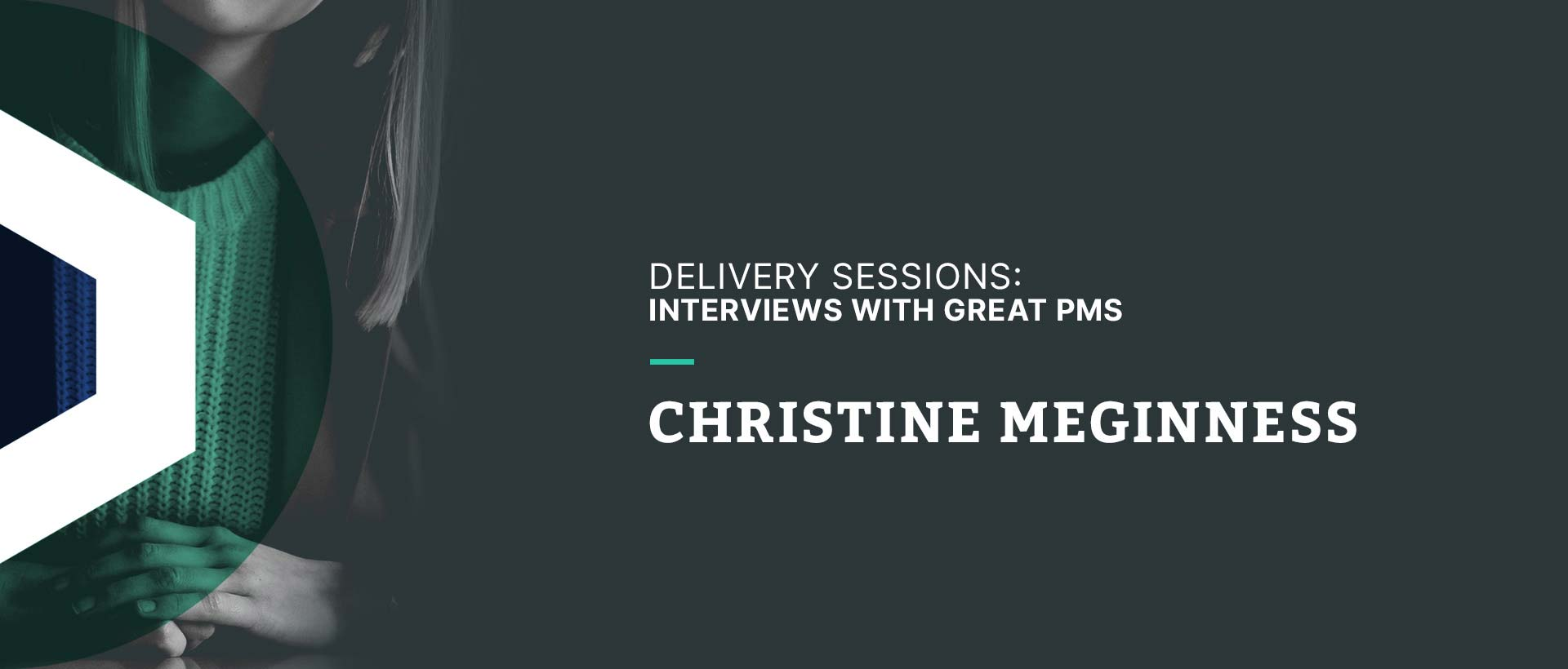 Delivery Sessions: Interviews with Great PMs (Christine Meginness)