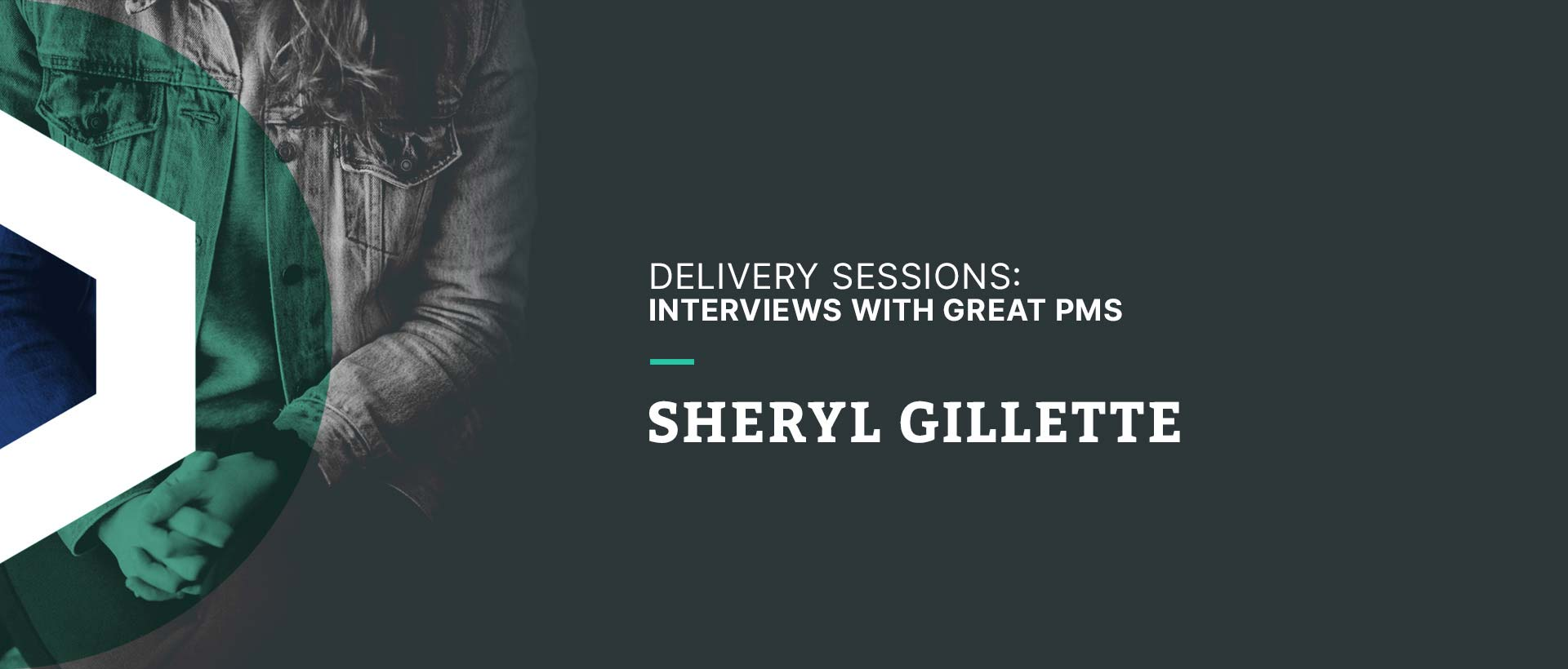 Delivery Sessions: Interviews with Great PMs (Sheryl Gillete)